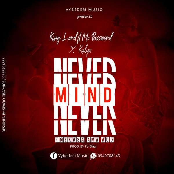 Never Mind_King Lord ft Mc Password x Kalyx Hyphen (Mekasa ama wo).mp3
